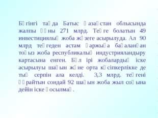 Бүгінгі таңда Батыс Қазақстан облысында жалпы құны 271 млрд. Теңге болатын 49