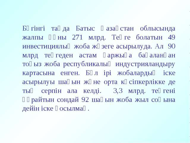 Бүгінгі таңда Батыс Қазақстан облысында жалпы құны 271 млрд. Теңге болатын 49...