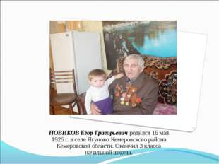 НОВИКОВ Егор Григорьевич родился 16 мая 1926 г. в селе Ягуново Кемеровского р