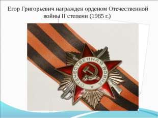 Егор Григорьевич награжден орденом Отечественной войны II степени (1985 г.)