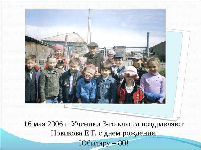 16 мая 2006 г. Ученики 3-го класса поздравляют Новикова Е.Г. с днем рождения....
