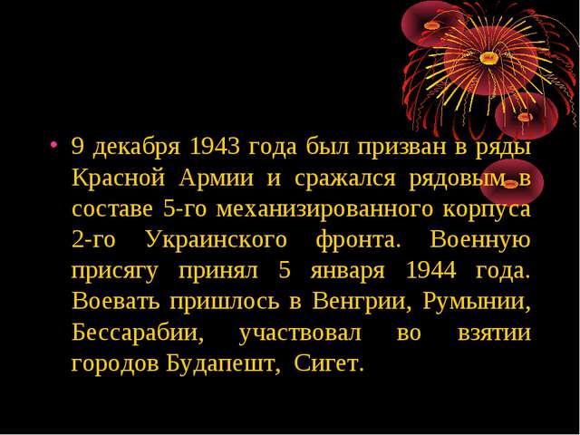9 декабря 1943 года был призван в ряды Красной Армии и сражался рядовым в сос...