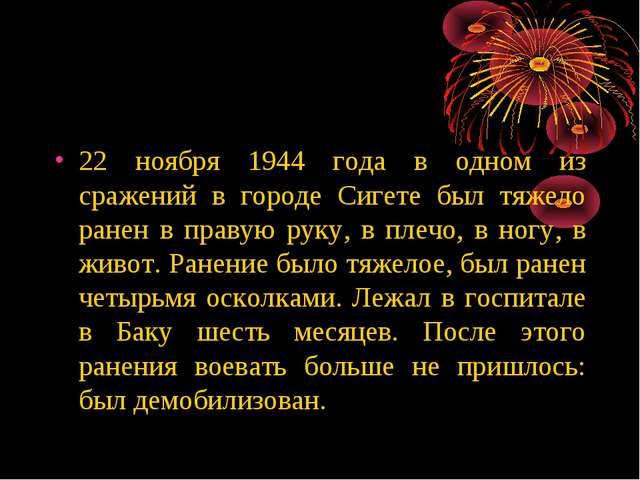 22 ноября 1944 года в одном из сражений в городе Сигете был тяжело ранен в пр...