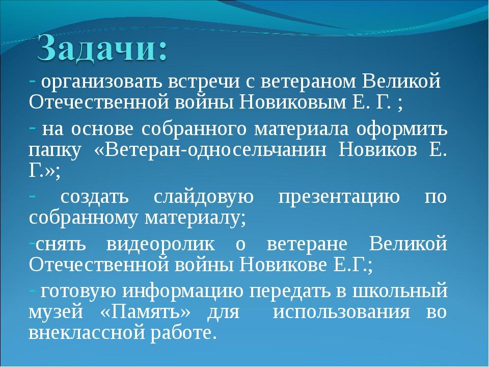 организовать встречи с ветераном Великой Отечественной войны Новиковым Е. Г....