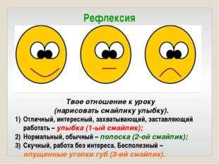Рефлексия Твое отношение к уроку (нарисовать смайлику улыбку). Отличный, инте