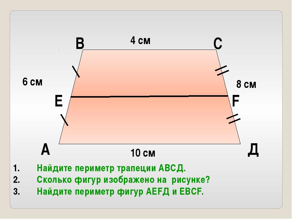 4 см 10 см 8 см 6 см А В С Д Е F Найдите периметр трапеции АВСД. Сколько фигу...
