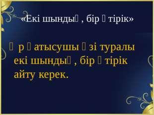 «Екі шындық, бір өтірік» Әр қатысушы өзі туралы екі шындық, бір өтірік айту к