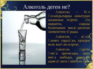 Алкоголь деген не? Алкоголь – бұл қосындыларды ашытудан алынатын есірткі. Ол