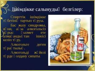 Ішімдікке салынудың белгілер: Спирттік ішімдікке тәбетінің тартып тұруы. Бас