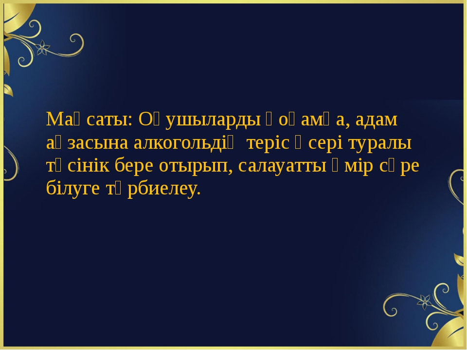 Мақсаты: Оқушыларды қоғамға, адам ағзасына алкогольдің теріс әсері туралы тү...