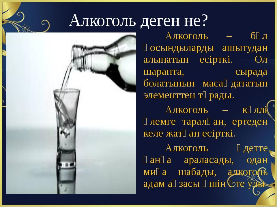 Алкоголь деген не? Алкоголь – бұл қосындыларды ашытудан алынатын есірткі. Ол...