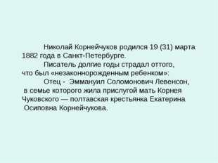 Николай Корнейчуков родился 19 (31) марта 1882 года в Санкт-Петербурге. Пис