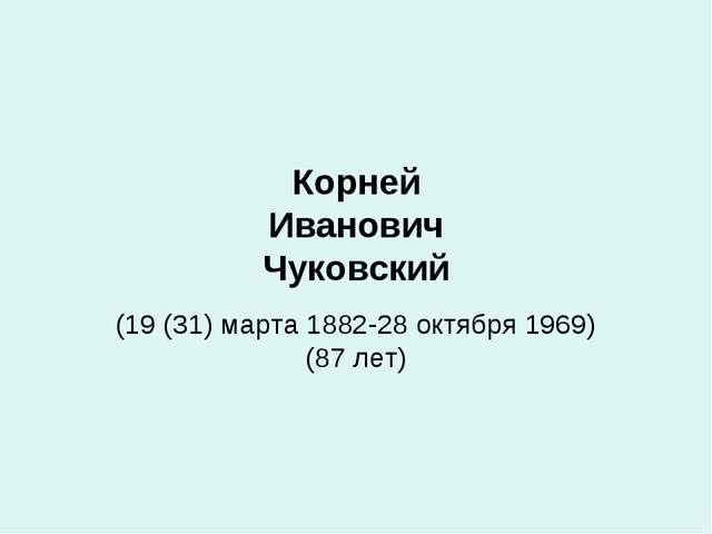 Корней Иванович Чуковский (19 (31) марта 1882-28 октября 1969) (87 лет)