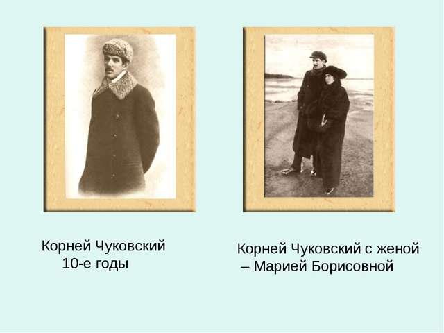 Корней Чуковский 10-е годы Корней Чуковский с женой – Марией Борисовной