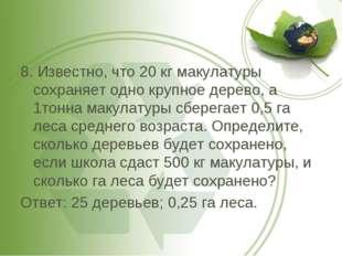 8. Известно, что 20 кг макулатуры сохраняет одно крупное дерево, а 1тонна мак