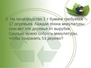 3. На производство 1 т бумаги требуется 17 деревьев. Каждая тонна макулатуры