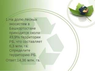 1.На долю лесных экосистем в Башкортостане приходится около 43,9% территории