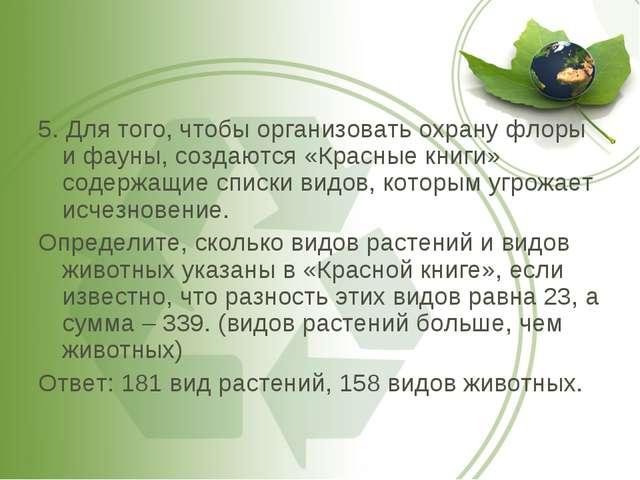 5. Для того, чтобы организовать охрану флоры и фауны, создаются «Красные книг...