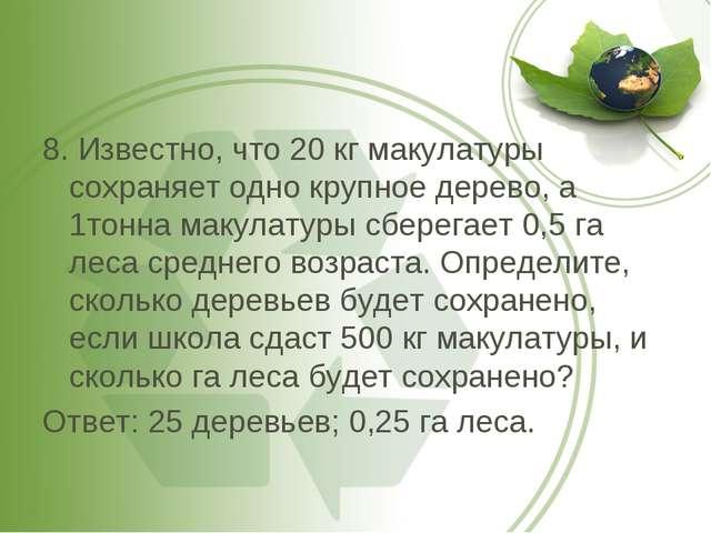 8. Известно, что 20 кг макулатуры сохраняет одно крупное дерево, а 1тонна мак...