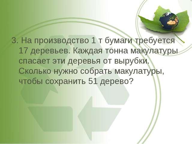 3. На производство 1 т бумаги требуется 17 деревьев. Каждая тонна макулатуры...