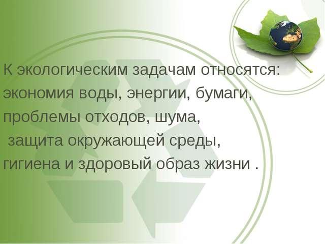 К экологическим задачам относятся: экономия воды, энергии, бумаги, проблемы о...