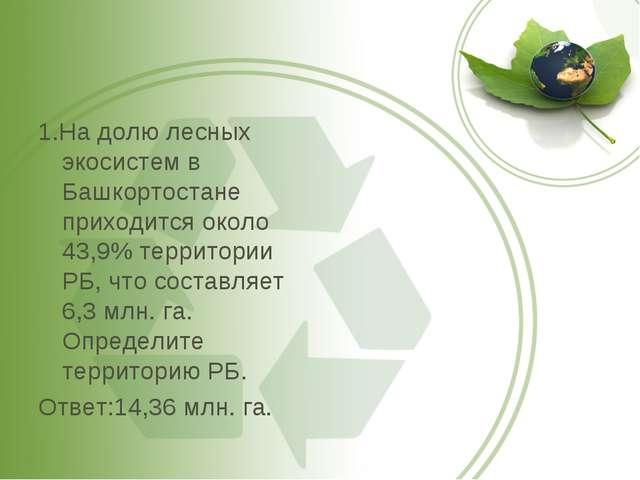 1.На долю лесных экосистем в Башкортостане приходится около 43,9% территории...