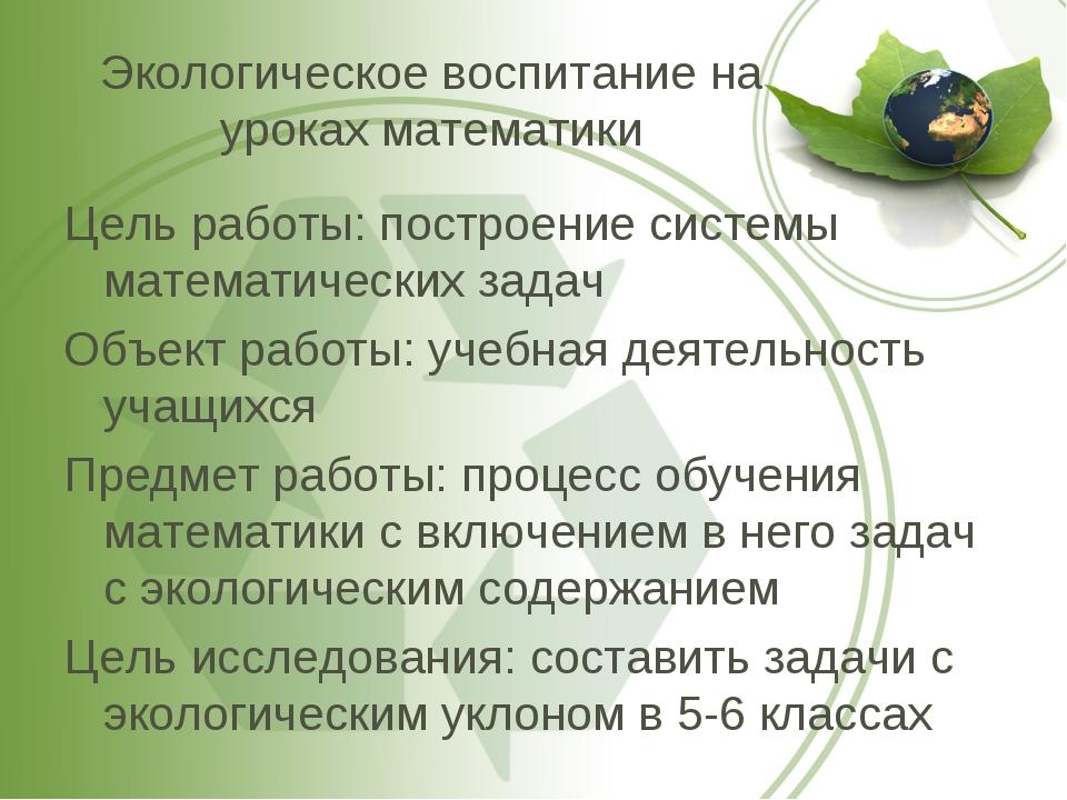 Экологическое воспитание на уроках математики Цель работы: построение системы...