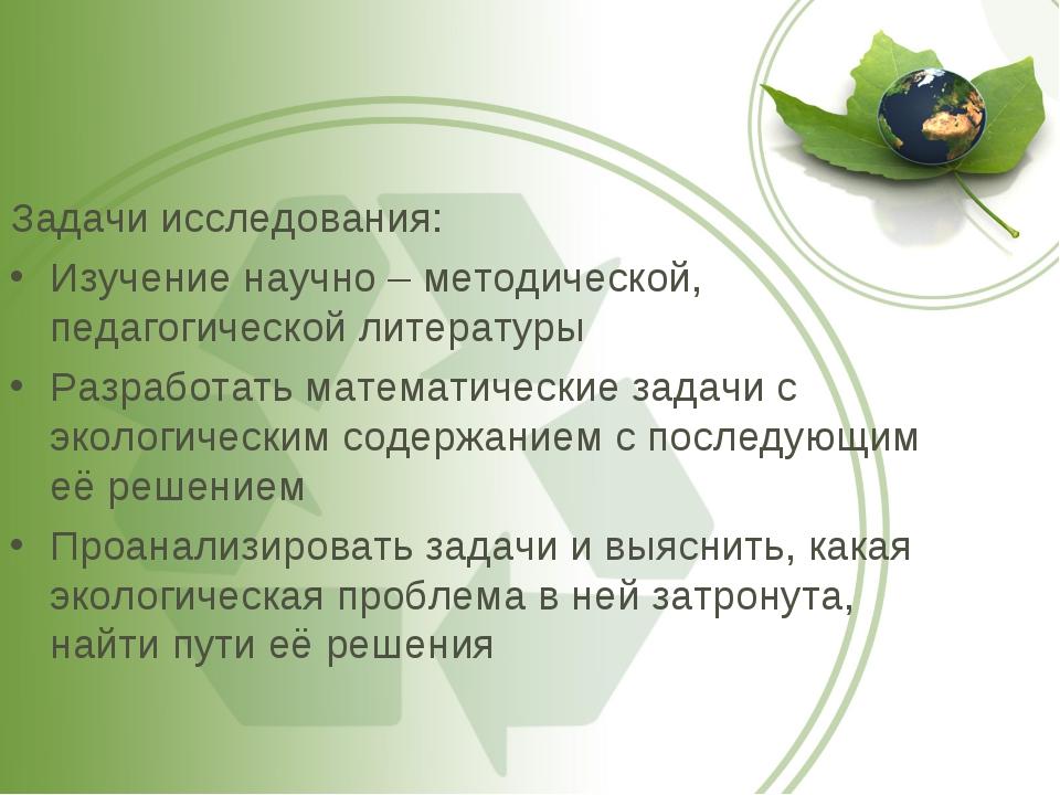 Задачи исследования: Изучение научно – методической, педагогической литератур...