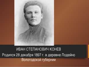 ИВАН СТЕПАНОВИЧ КОНЕВ Родился 28 декабря 1897 г. в деревне Лодейно Вологодско