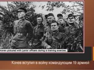 Конев вступил в войну командующим 19 армией
