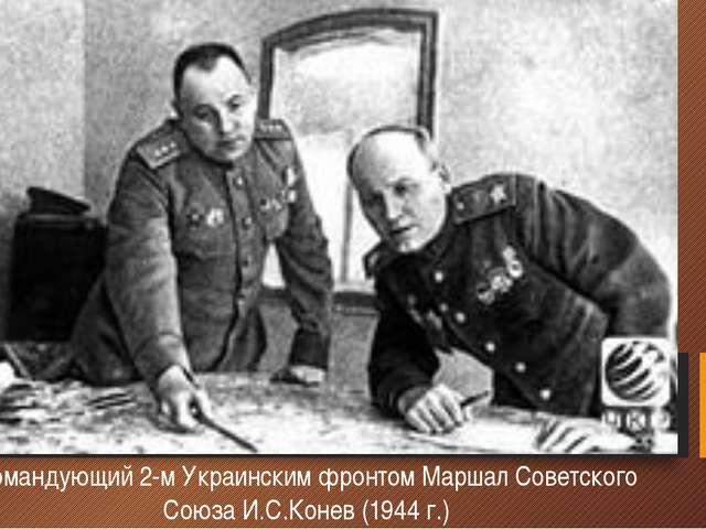 Командующий 2-м Украинским фронтом Маршал Советского Союза И.С.Конев (1944 г.)