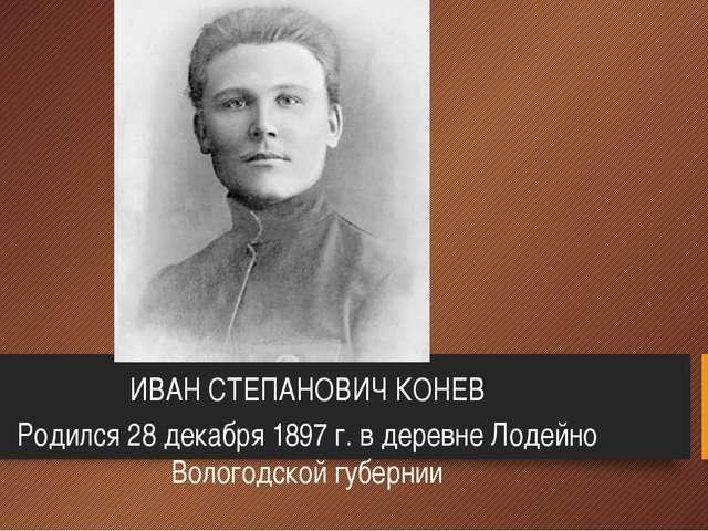 ИВАН СТЕПАНОВИЧ КОНЕВ Родился 28 декабря 1897 г. в деревне Лодейно Вологодско...