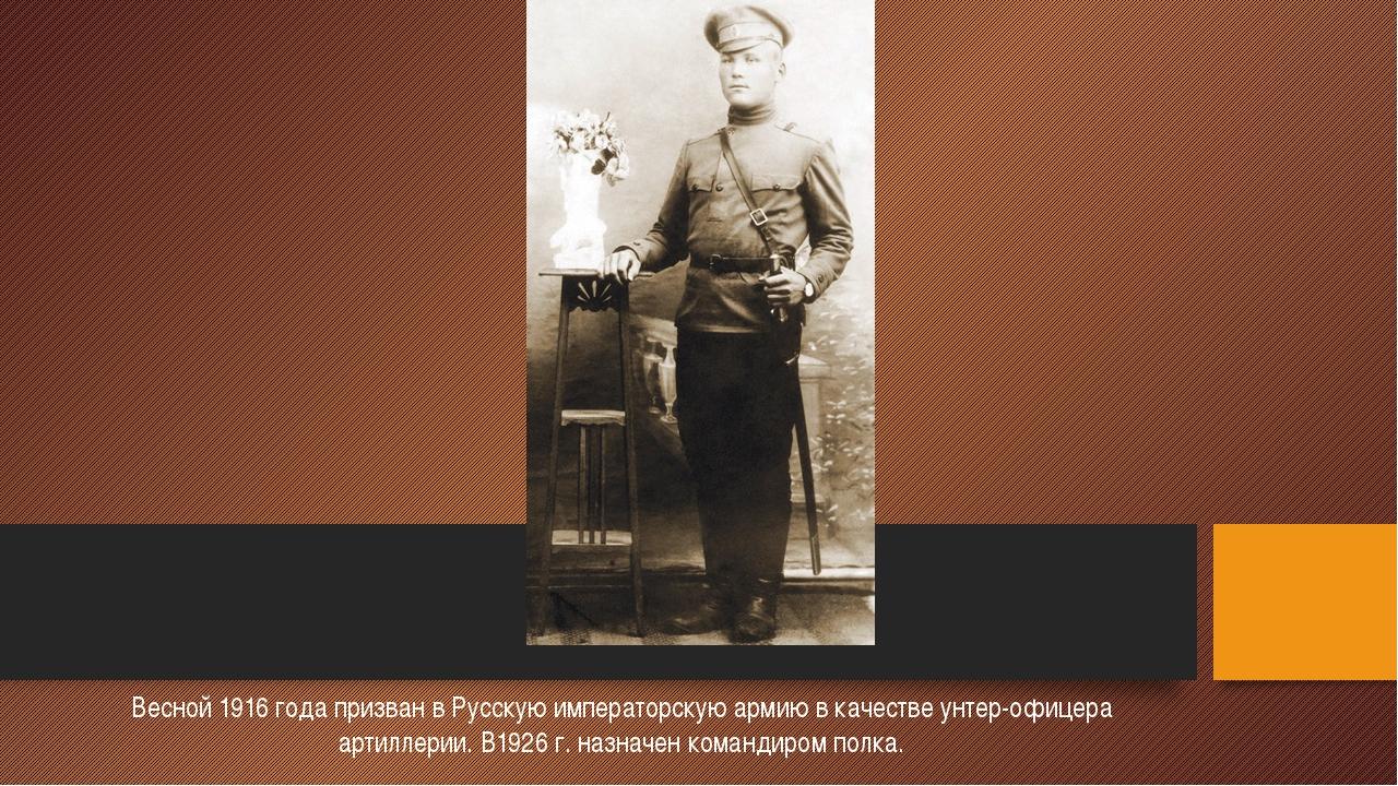 Весной 1916 года призван в Русскую императорскую армию в качестве унтер-офиц...