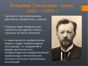 Владимир Григорьевич Шухов (1853 – 1939гг.) русский и советский инженер, архи
