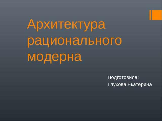 Архитектура рационального модерна Подготовила: Глухова Екатерина