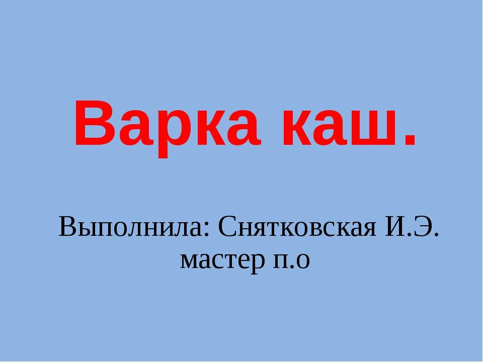Варка каш. Выполнила: Снятковская И.Э. мастер п.о