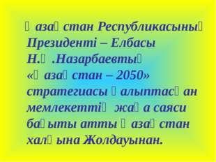 Қазақстан Республикасының Президенті – Елбасы Н.Ә.Назарбаевтың «Қазақстан –