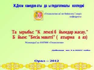 «Технология және бейнелеу өнері» кафедрасы Мамандығы: 0107000 «Технология»