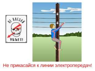 Не прикасайся к линии электропередач!