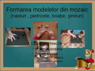Formarea modelelor din mozaic (nasturi , pietricele, boabe, şireturi)