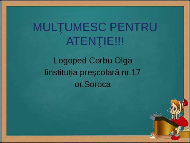 MULŢUMESC PENTRU ATENŢIE!!! Logoped Corbu Olga Iinstituţia preşcolară nr.17 o...