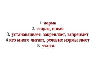 1. норма 2. старая, новая 3. устанавливает, закрепляет, запрещает 4.кто много