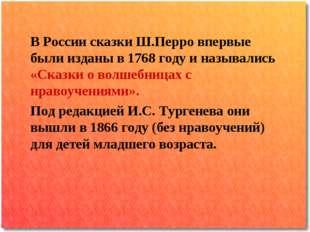 В России сказки Ш.Перро впервые были изданы в 1768 году и назывались «Сказки