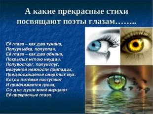 А какие прекрасные стихи посвящают поэты глазам…….. Её глаза – как два тумана