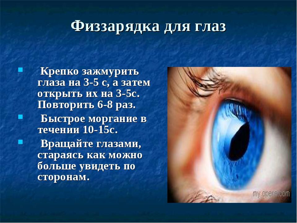 Физзарядка для глаз Крепко зажмурить глаза на 3-5 с, а затем открыть их на 3-...