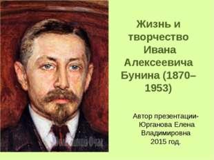 Жизнь и творчество Ивана Алексеевича Бунина (1870–1953) Автор презентации- Юр
