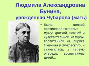 Людмила Александровна Бунина, урожденная Чубарова (мать) Была полной противоп