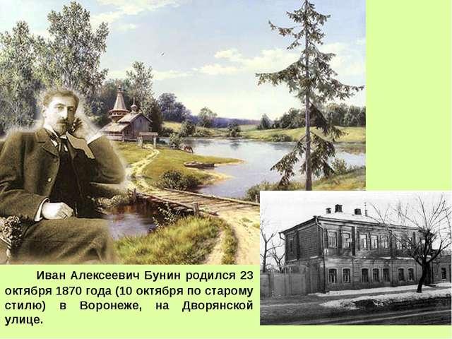 Иван Алексеевич Бунин pодился 23 октября 1870 года (10 октября по старому ст...