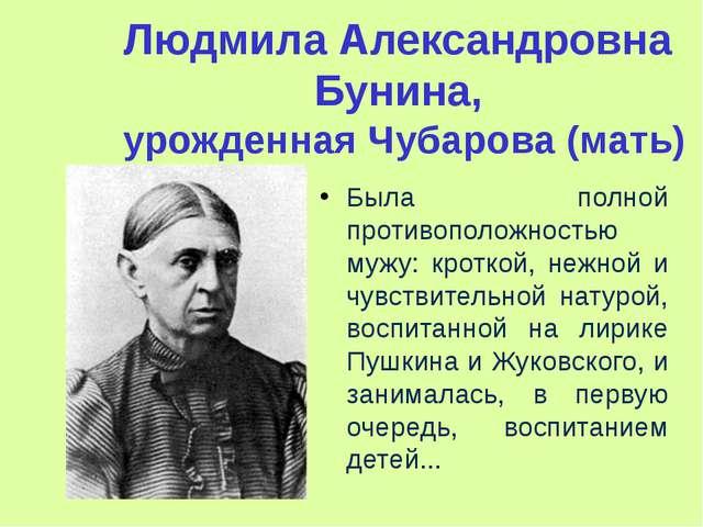 Людмила Александровна Бунина, урожденная Чубарова (мать) Была полной противоп...