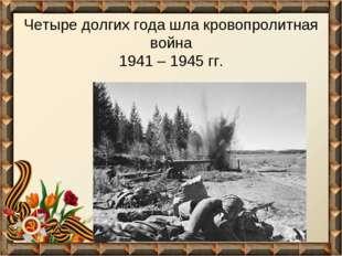 Четыре долгих года шла кровопролитная война 1941 – 1945 гг.